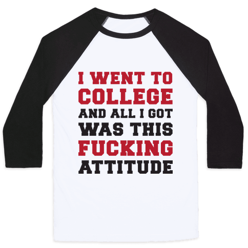 I Went to College and All I Got Was This F***ing Attitude Baseball Tee