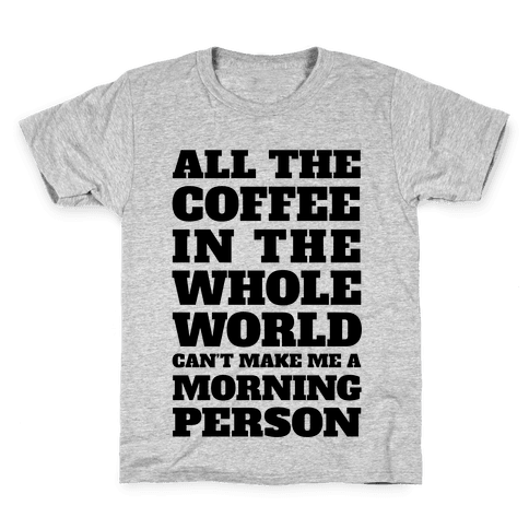 All The Coffee In The Whole World Can't Make Me A Morning Person Kids T-Shirt