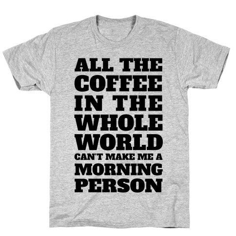 All The Coffee In The Whole World Can't Make Me A Morning Person T-Shirt