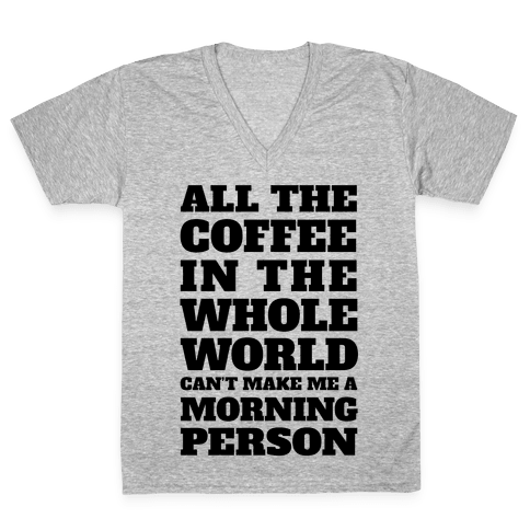 All The Coffee In The Whole World Can't Make Me A Morning Person V-Neck Tee Shirt