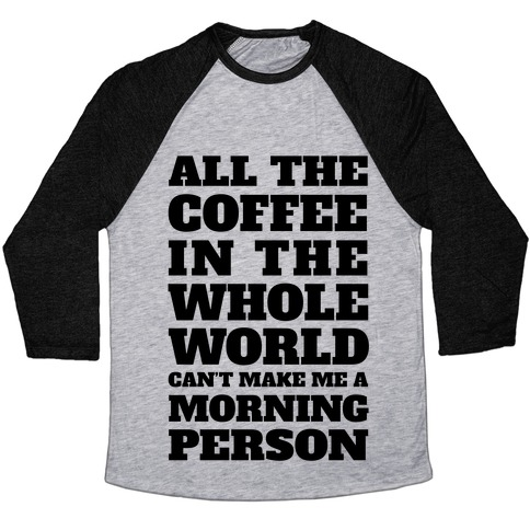 All The Coffee In The Whole World Can't Make Me A Morning Person Baseball Tee