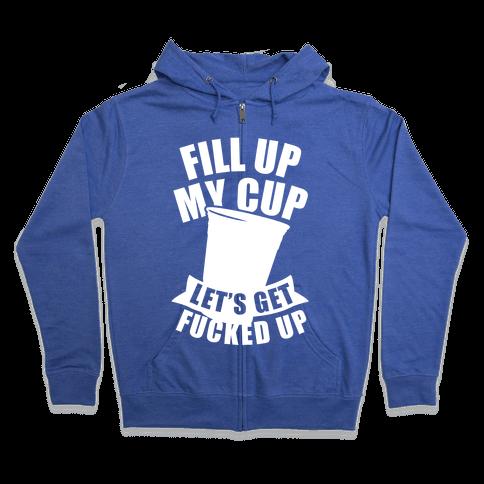 Fill Up My Cup, Let's Get F***ed Up (White Ink) Zip Hoodie