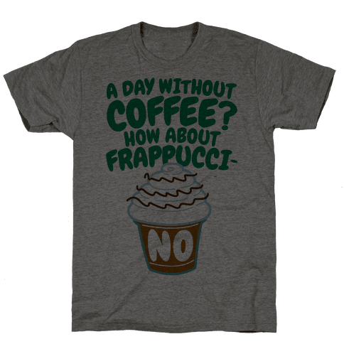 A Day Without Coffee? Mens T-Shirt