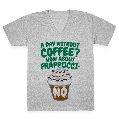 A Day Without Coffee? V-Neck Tee Shirt