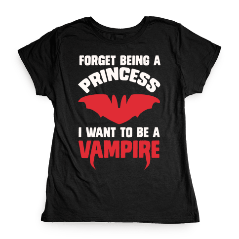 Forget Being A Princess I Want To Be A Vampire Womens T-Shirt
