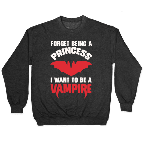 Forget Being A Princess I Want To Be A Vampire Pullover
