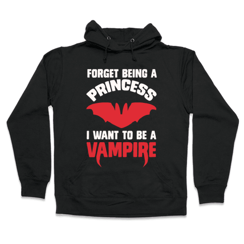 Forget Being A Princess I Want To Be A Vampire Hooded Sweatshirt