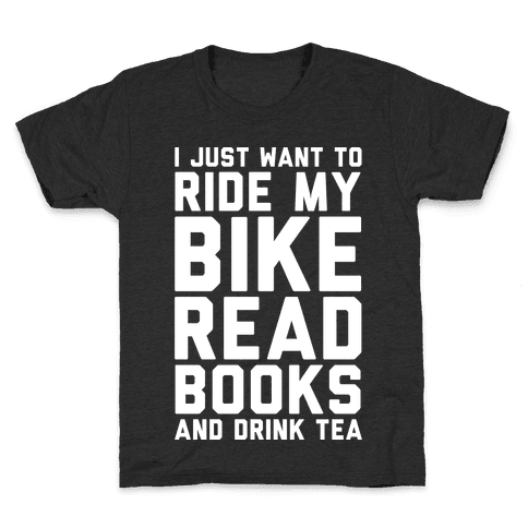 I Just Want To Ride My Bike Read Books And Drink Tea Kids T-Shirt