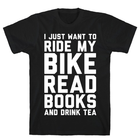 I Just Want To Ride My Bike Read Books And Drink Tea T-Shirt