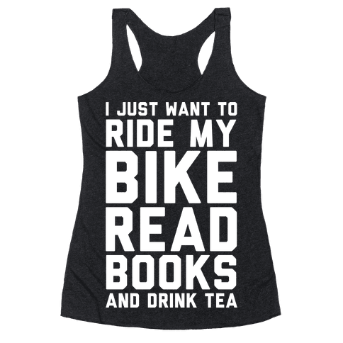 I Just Want To Ride My Bike Read Books And Drink Tea Racerback Tank Top