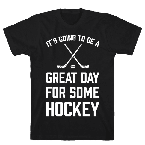It's Going To Be A Great Day For Some Hockey Mens T-Shirt