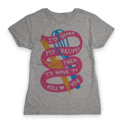 I'd Share My Recipes But Then I'd Have To Kill You Womens T-Shirt