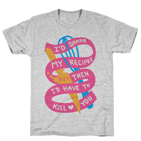 I'd Share My Recipes But Then I'd Have To Kill You Mens T-Shirt