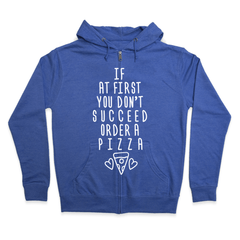 If At First You Don't Succeed Order A Pizza Zip Hoodie