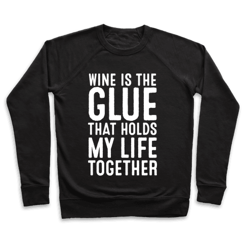 Wine Is The Glue That Holds My Life Together Pullover