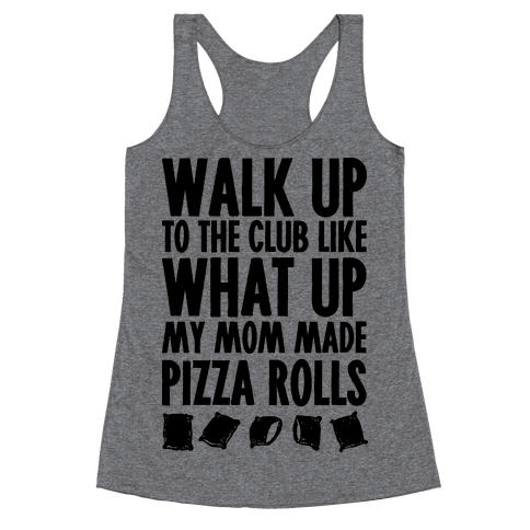 Walk Up to the Club Like What Up My Mom Made Pizza Rolls Racerback Tank Top