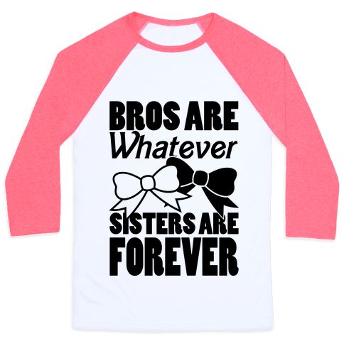 Bros Are Whatever Sisters Are Forever Baseball Tee