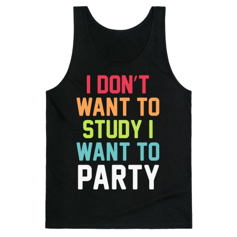 I Don't Want To Study I Want To Party Tank Top