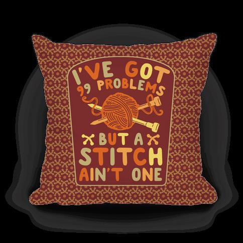 I've Got 99 Problems But a Stitch Ain't One Pillow