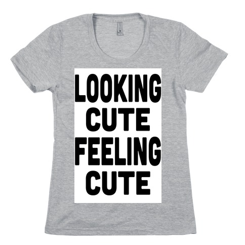 Lookin' Cute, Feelin' Cute! Womens T-Shirt