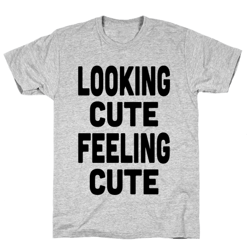 Lookin' Cute, Feelin' Cute! Mens T-Shirt