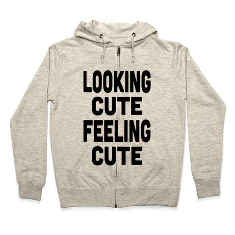 Lookin' Cute, Feelin' Cute! Zip Hoodie