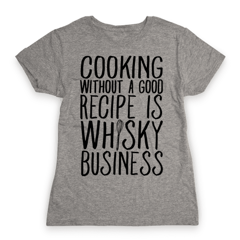 Cooking Without A Good Recipe Is Whisky Business Womens T-Shirt