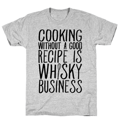Cooking Without A Good Recipe Is Whisky Business Mens T-Shirt