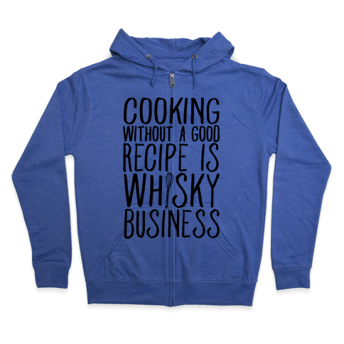 Cooking Without A Good Recipe Is Whisky Business Zip Hoodie