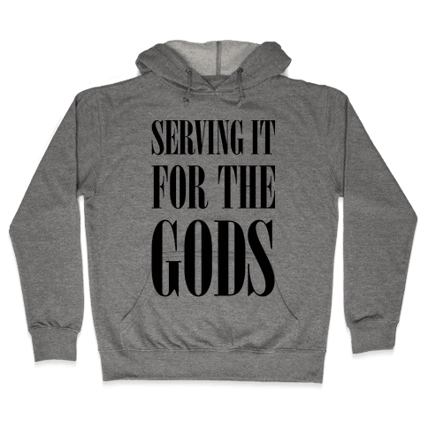 Serving It for the Gods Hooded Sweatshirt