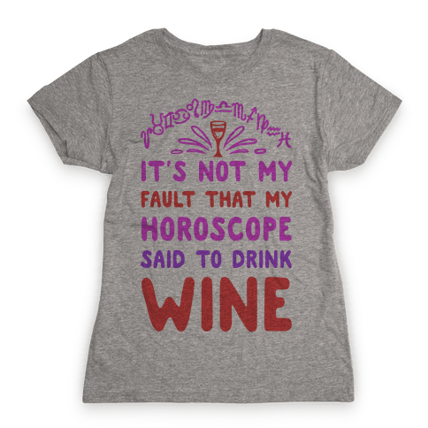 It's Not My Fault That My Horoscope Told Me to Drink Wine Womens T-Shirt