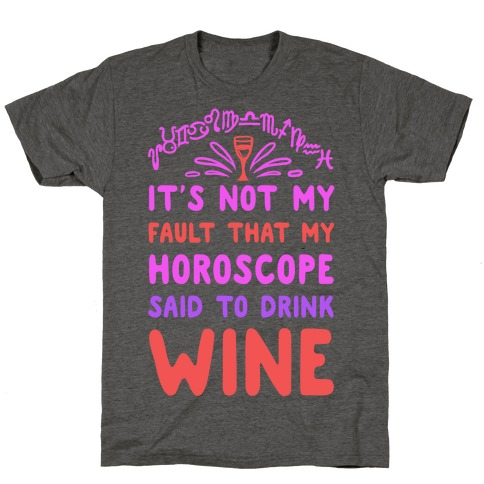 It's Not My Fault That My Horoscope Told Me to Drink Wine T-Shirt