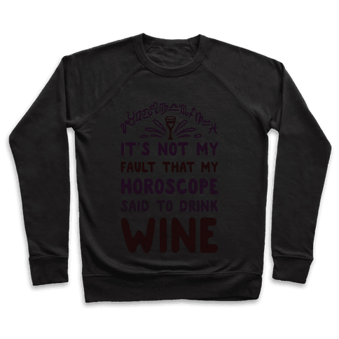It's Not My Fault That My Horoscope Told Me to Drink Wine Pullover