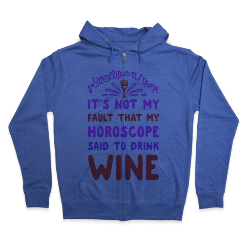 It's Not My Fault That My Horoscope Told Me to Drink Wine Zip Hoodie