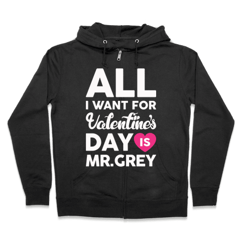 All I Want For Valentine's Day Is Mr. Grey Zip Hoodie