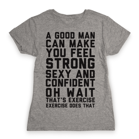A Good Man Can Make You Feel Strong, Sexy, And Confident Womens T-Shirt