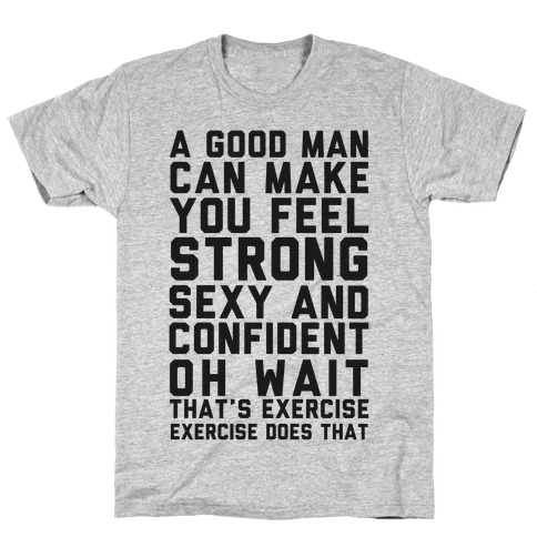 A Good Man Can Make You Feel Strong, Sexy, And Confident Mens T-Shirt