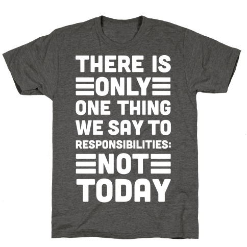 There is Only One Thing We Say To Responsibilities Not Today T-Shirt