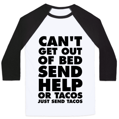 Can't Get Out Of Bed, Send Help (Or Tacos, Just Send Tacos) Baseball Tee