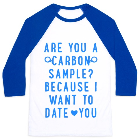 Are You A Carbon Sample Because I Want To Date You Baseball Tee