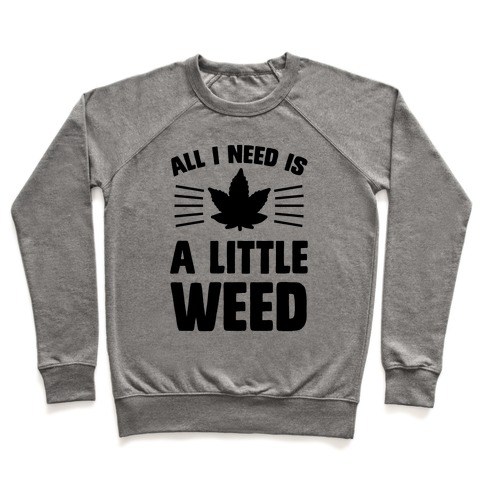 All I Need Is A Little Weed Pullover