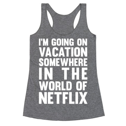 I'm Going On Vacation Somewhere In The World Of Netflix Racerback Tank Top