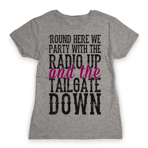 'Round Here We Party With The Radio Up And The Tailgate Down Womens T-Shirt