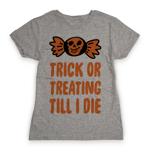 Trick or Treating Till I Die Womens T-Shirt