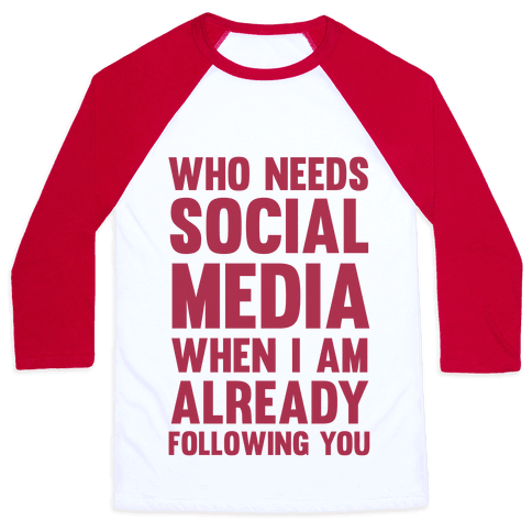 Who Needs Social Media When I Am Already Following You? Baseball Tee