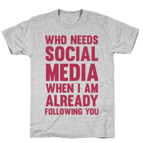 Who Needs Social Media When I Am Already Following You? T-Shirt