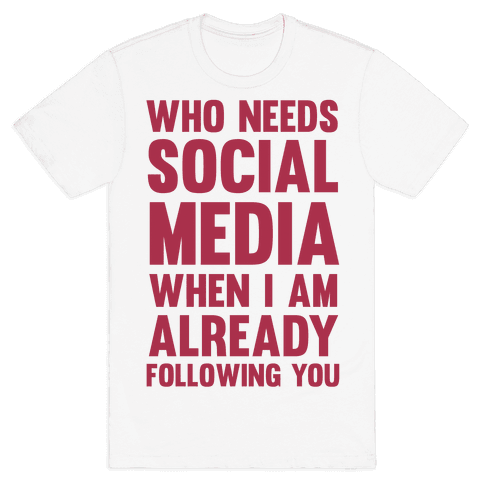 Who Needs Social Media When I Am Already Following You? Mens T-Shirt