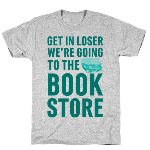 Get In Loser We're Going To The Bookstore T-Shirt