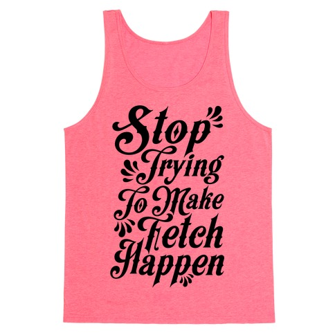 Stop Trying to Make Fetch Happen Tank Top