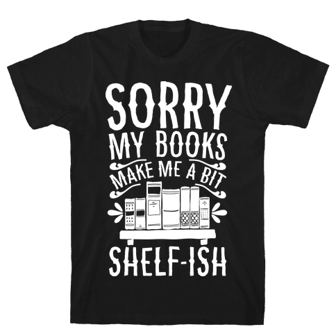 Sorry My Books Make Me a Bit Shelf-ish Mens T-Shirt